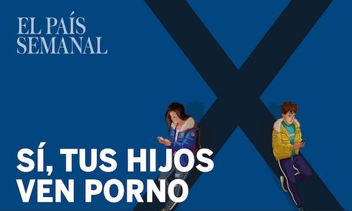 Sí, tus hijos ven porno (y así les afecta) (Reportaje de El País Semanal)